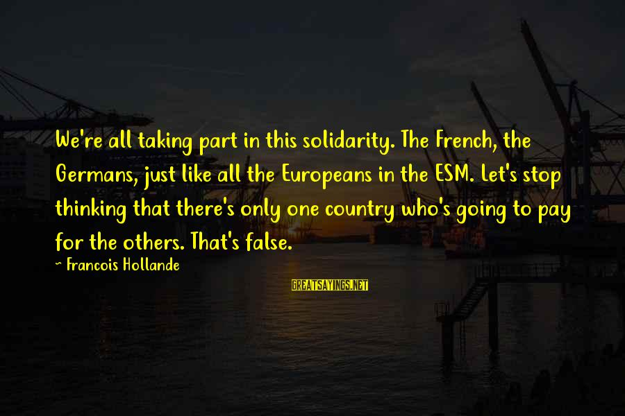 Non Stop Thinking Sayings By Francois Hollande: We're all taking part in this solidarity. The French, the Germans, just like all the