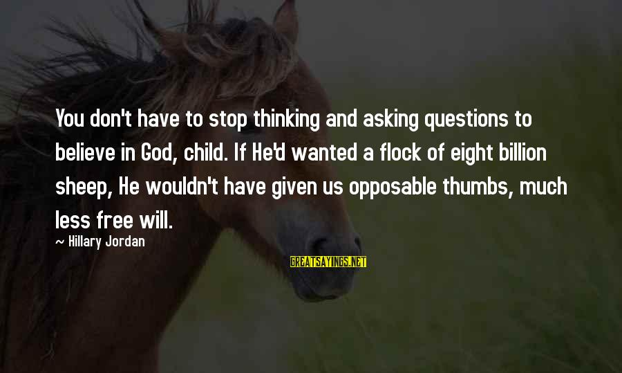 Non Stop Thinking Sayings By Hillary Jordan: You don't have to stop thinking and asking questions to believe in God, child. If