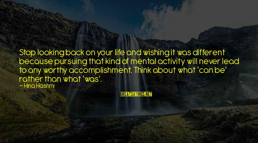 Non Stop Thinking Sayings By Hina Hashmi: Stop looking back on your life and wishing it was different because pursuing that kind
