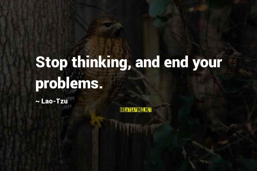 Non Stop Thinking Sayings By Lao-Tzu: Stop thinking, and end your problems.