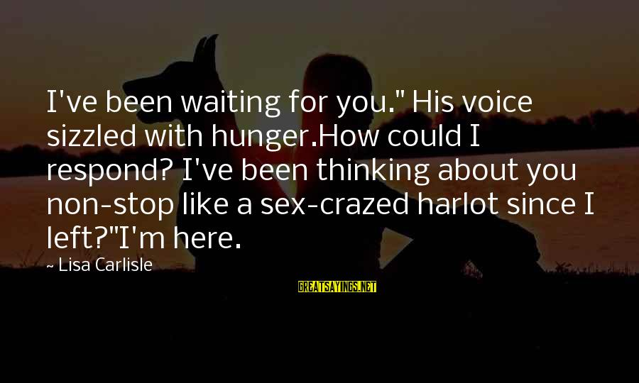 """Non Stop Thinking Sayings By Lisa Carlisle: I've been waiting for you."""" His voice sizzled with hunger.How could I respond? I've been"""
