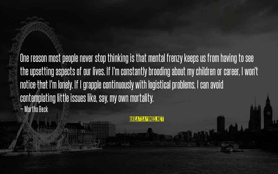 Non Stop Thinking Sayings By Martha Beck: One reason most people never stop thinking is that mental frenzy keeps us from having