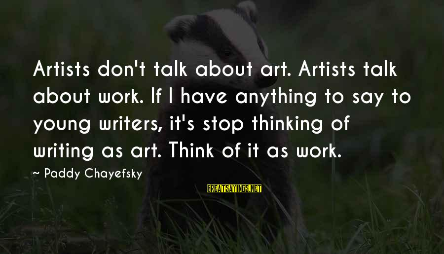 Non Stop Thinking Sayings By Paddy Chayefsky: Artists don't talk about art. Artists talk about work. If I have anything to say