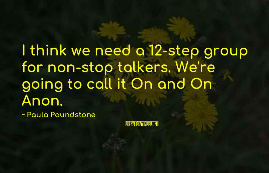 Non Stop Thinking Sayings By Paula Poundstone: I think we need a 12-step group for non-stop talkers. We're going to call it