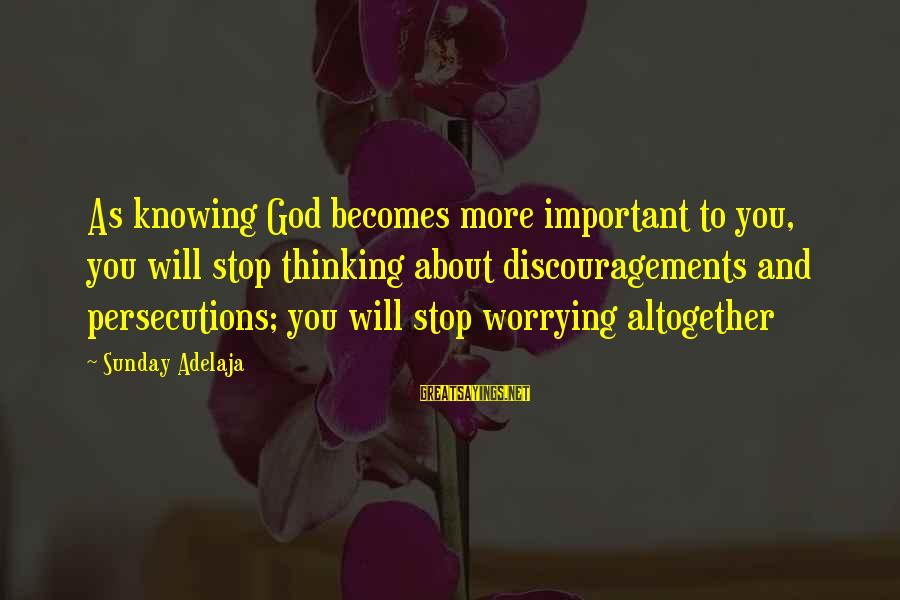 Non Stop Thinking Sayings By Sunday Adelaja: As knowing God becomes more important to you, you will stop thinking about discouragements and