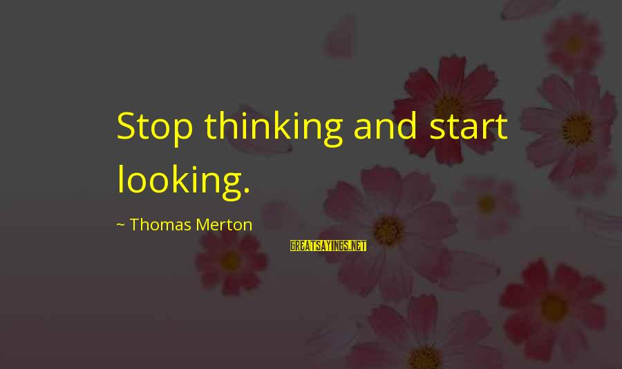 Non Stop Thinking Sayings By Thomas Merton: Stop thinking and start looking.