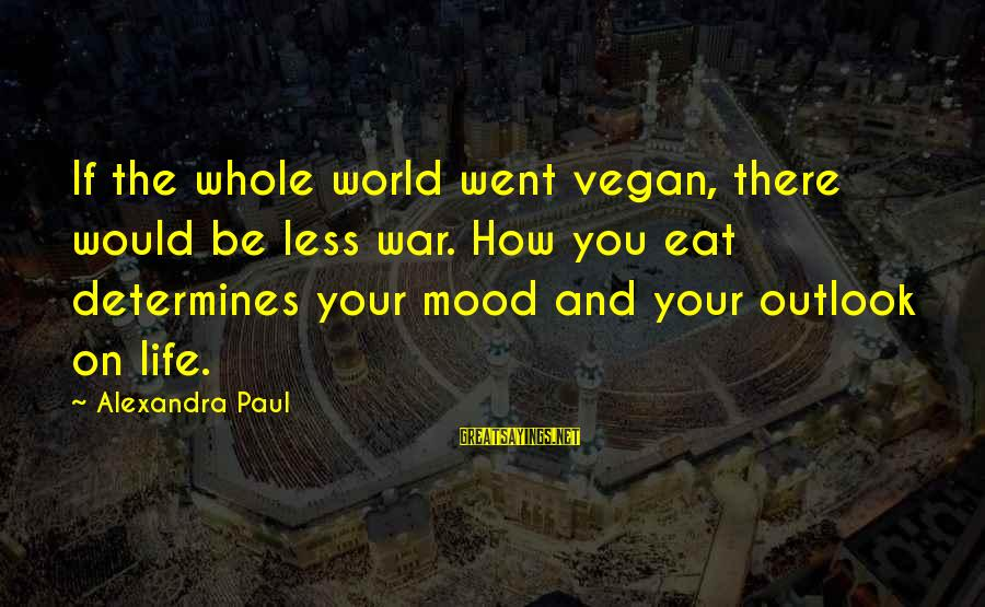 Non Vegan Sayings By Alexandra Paul: If the whole world went vegan, there would be less war. How you eat determines