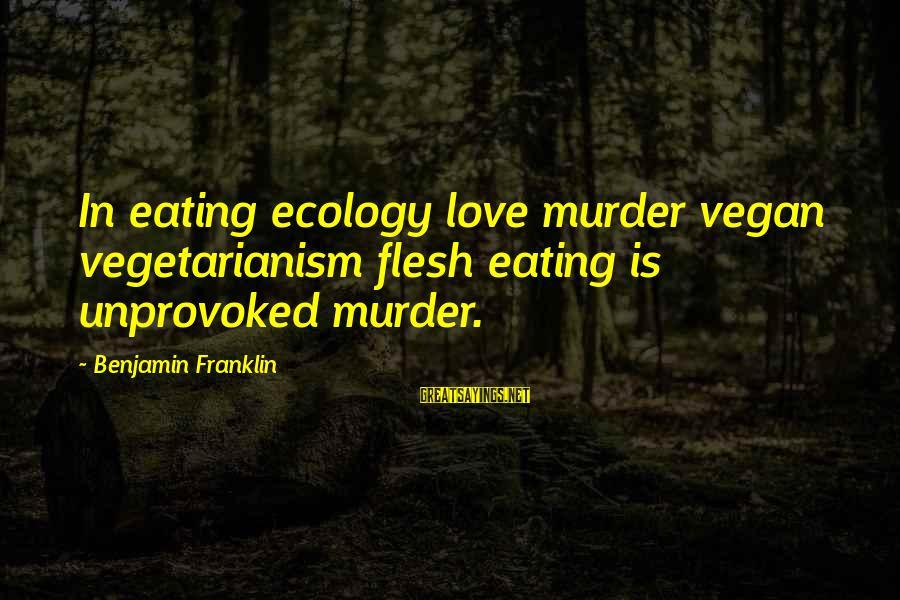 Non Vegan Sayings By Benjamin Franklin: In eating ecology love murder vegan vegetarianism flesh eating is unprovoked murder.