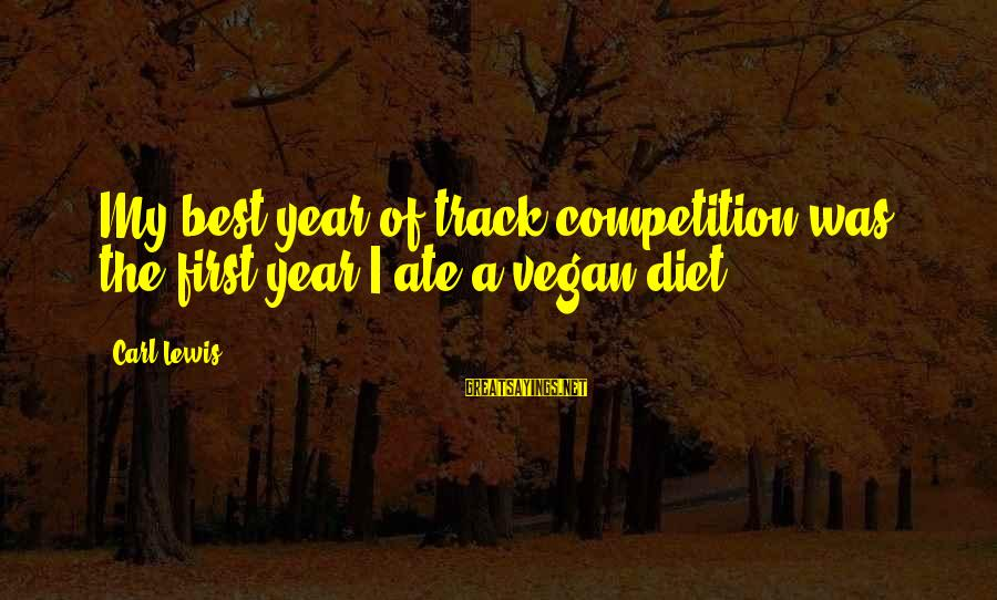 Non Vegan Sayings By Carl Lewis: My best year of track competition was the first year I ate a vegan diet.