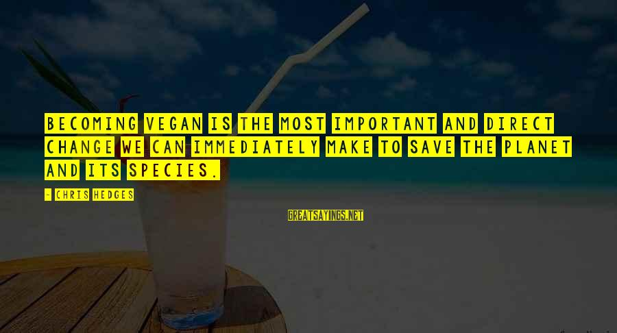 Non Vegan Sayings By Chris Hedges: Becoming vegan is the most important and direct change we can immediately make to save