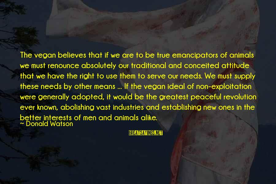 Non Vegan Sayings By Donald Watson: The vegan believes that if we are to be true emancipators of animals we must