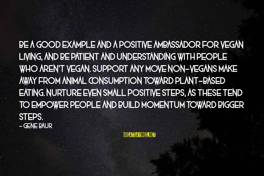 Non Vegan Sayings By Gene Baur: Be a good example and a positive ambassador for vegan living, and be patient and