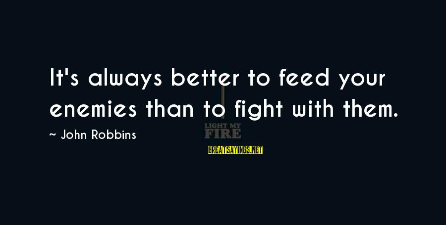 Non Vegan Sayings By John Robbins: It's always better to feed your enemies than to fight with them.