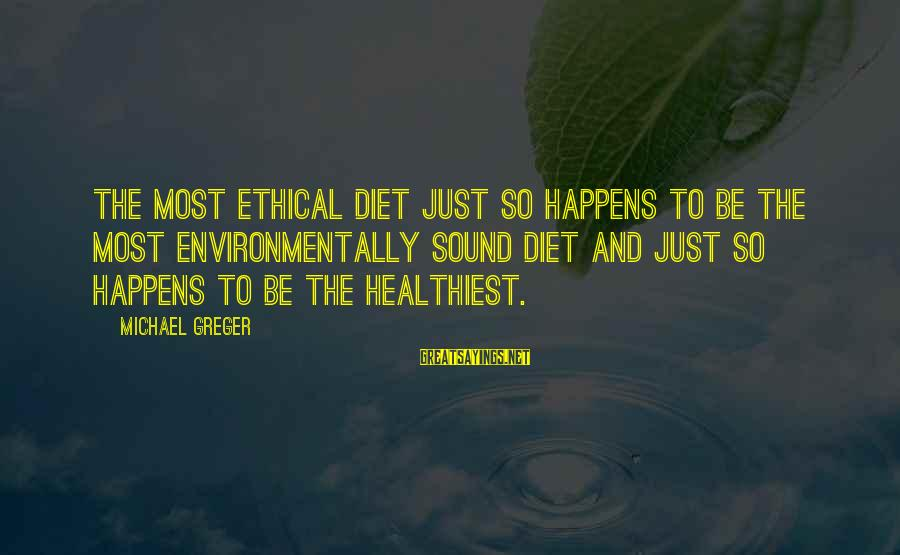 Non Vegan Sayings By Michael Greger: The most ethical diet just so happens to be the most environmentally sound diet and