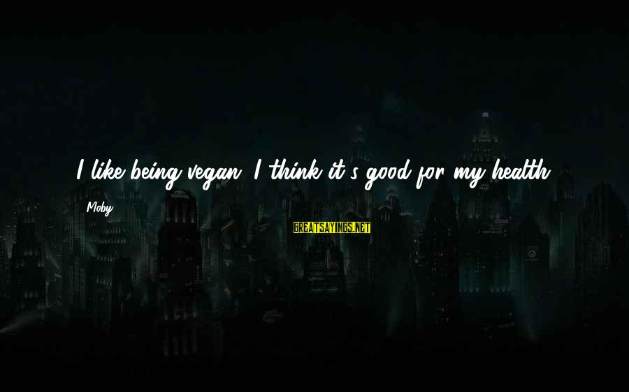 Non Vegan Sayings By Moby: I like being vegan, I think it's good for my health.
