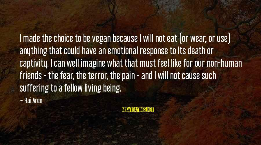 Non Vegan Sayings By Rai Aren: I made the choice to be vegan because I will not eat (or wear, or