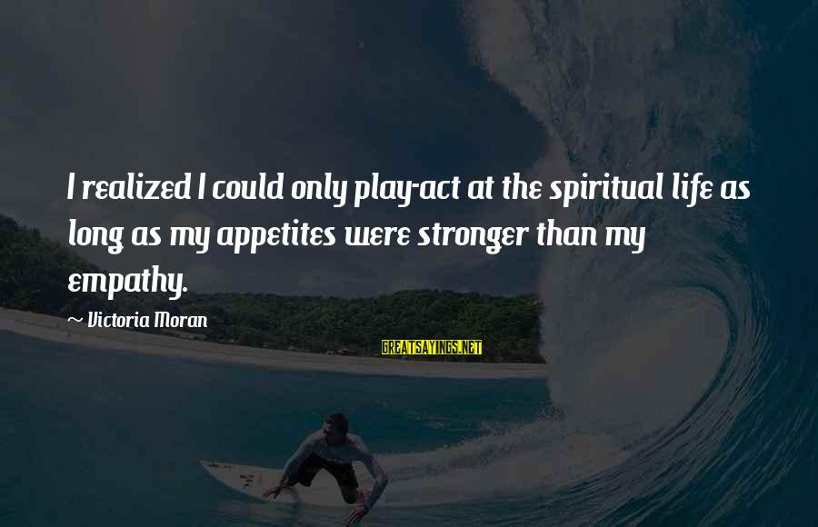 Non Vegan Sayings By Victoria Moran: I realized I could only play-act at the spiritual life as long as my appetites