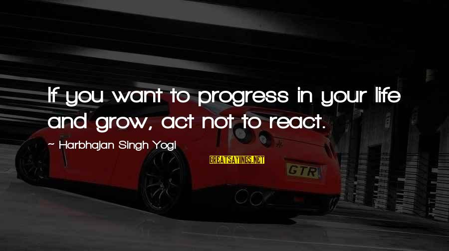 Nonconfrontational Sayings By Harbhajan Singh Yogi: If you want to progress in your life and grow, act not to react.