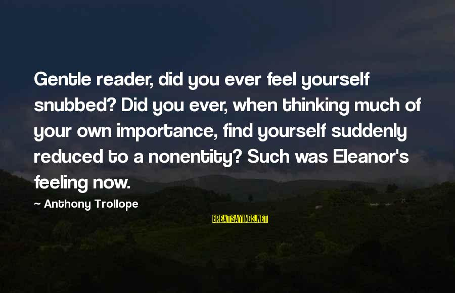 Nonentity Sayings By Anthony Trollope: Gentle reader, did you ever feel yourself snubbed? Did you ever, when thinking much of