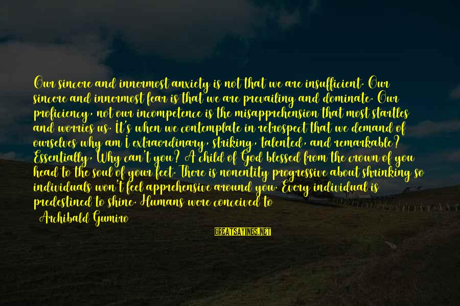 Nonentity Sayings By Archibald Gumiro: Our sincere and innermost anxiety is not that we are insufficient. Our sincere and innermost