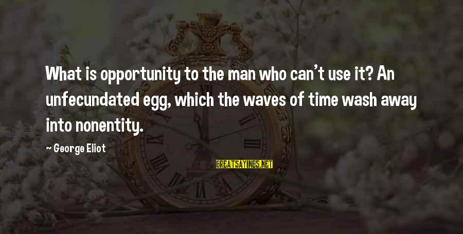 Nonentity Sayings By George Eliot: What is opportunity to the man who can't use it? An unfecundated egg, which the
