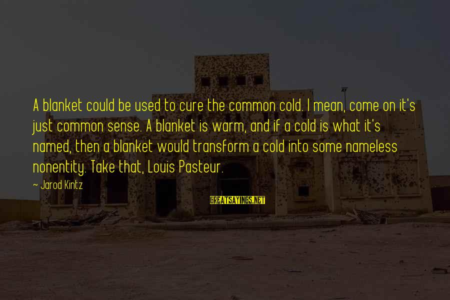 Nonentity Sayings By Jarod Kintz: A blanket could be used to cure the common cold. I mean, come on it's