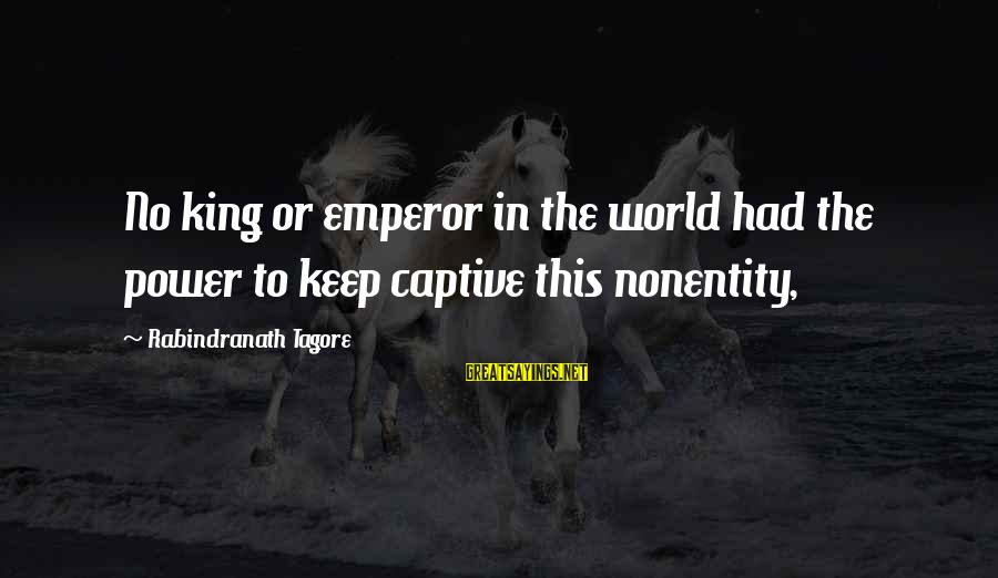 Nonentity Sayings By Rabindranath Tagore: No king or emperor in the world had the power to keep captive this nonentity,