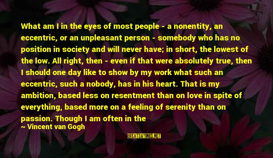 Nonentity Sayings By Vincent Van Gogh: What am I in the eyes of most people - a nonentity, an eccentric, or