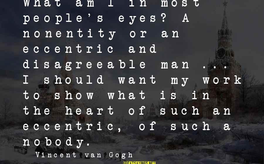 Nonentity Sayings By Vincent Van Gogh: What am I in most people's eyes? A nonentity or an eccentric and disagreeable man
