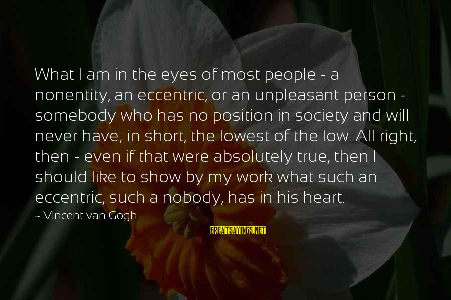 Nonentity Sayings By Vincent Van Gogh: What I am in the eyes of most people - a nonentity, an eccentric, or