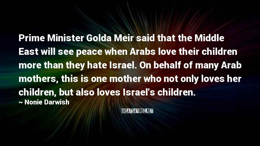 Nonie Darwish Sayings: Prime Minister Golda Meir said that the Middle East will see peace when Arabs love