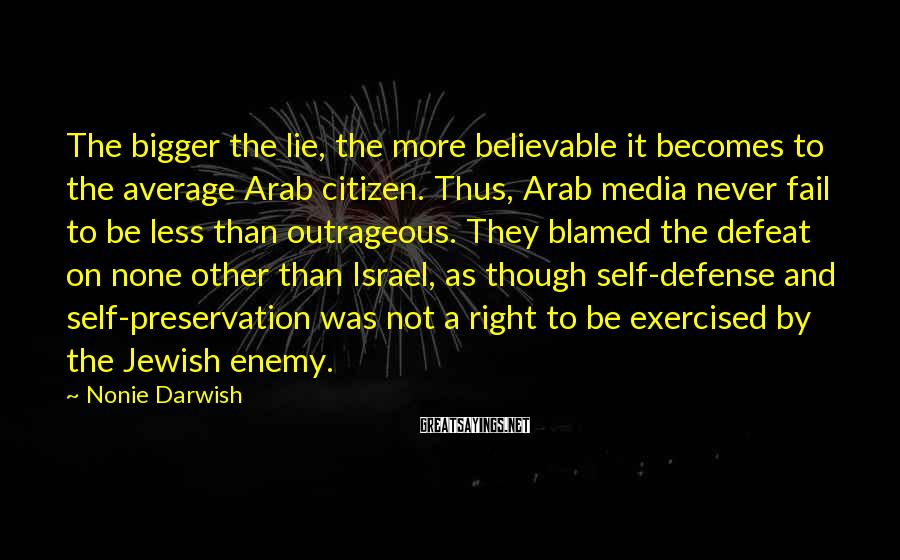 Nonie Darwish Sayings: The bigger the lie, the more believable it becomes to the average Arab citizen. Thus,