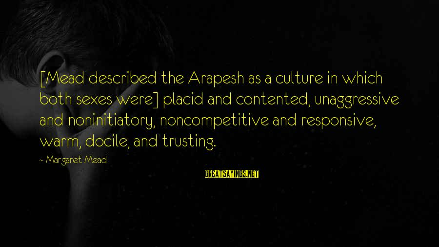 Noninitiatory Sayings By Margaret Mead: [Mead described the Arapesh as a culture in which both sexes were] placid and contented,