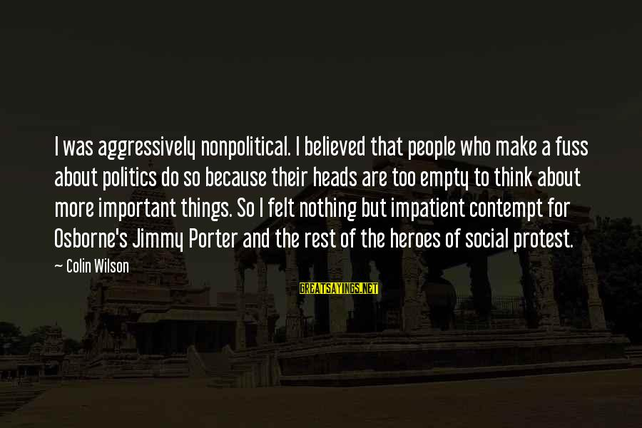 Nonpolitical Sayings By Colin Wilson: I was aggressively nonpolitical. I believed that people who make a fuss about politics do