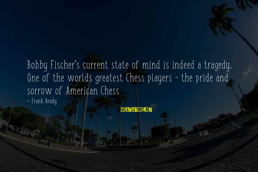 Nonpolitical Sayings By Frank Brady: Bobby Fischer's current state of mind is indeed a tragedy. One of the worlds greatest