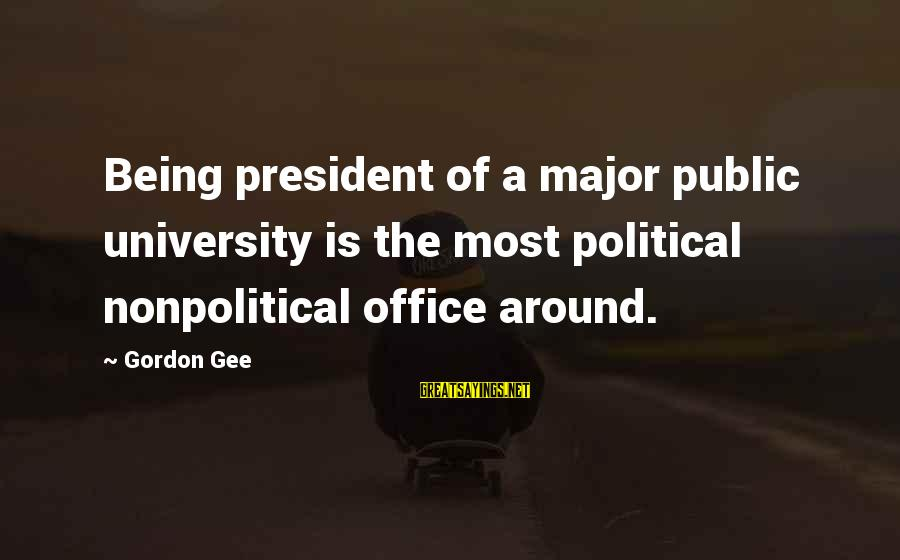 Nonpolitical Sayings By Gordon Gee: Being president of a major public university is the most political nonpolitical office around.