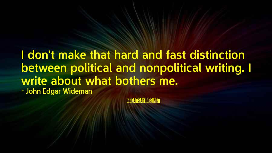 Nonpolitical Sayings By John Edgar Wideman: I don't make that hard and fast distinction between political and nonpolitical writing. I write