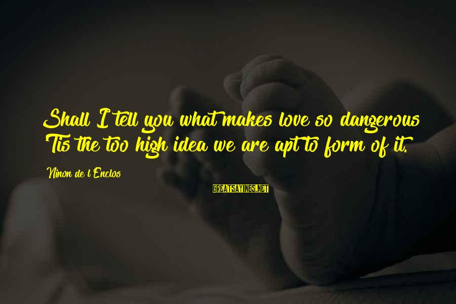 Nonpolitical Sayings By Ninon De L'Enclos: Shall I tell you what makes love so dangerous? 'Tis the too high idea we