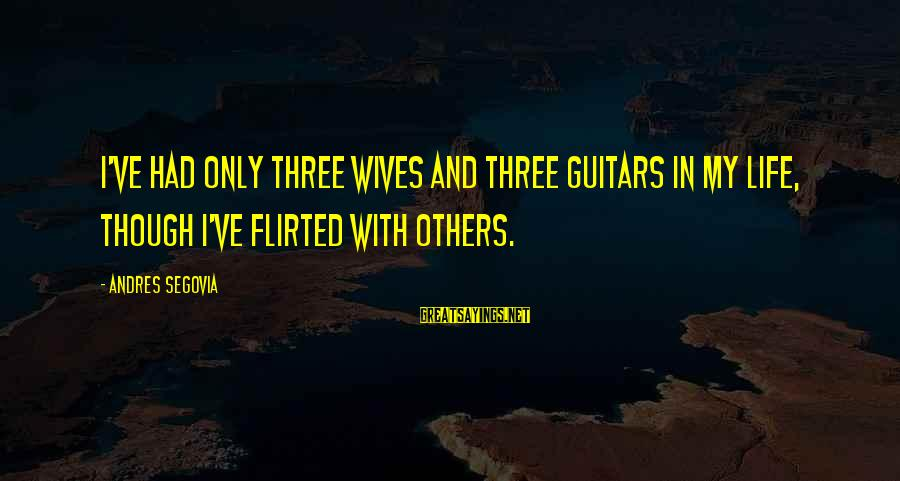 Nonprofane Sayings By Andres Segovia: I've had only three wives and three guitars in my life, though I've flirted with