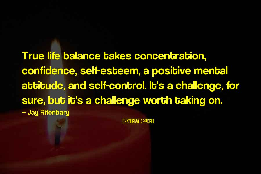 Nonprofane Sayings By Jay Rifenbary: True life balance takes concentration, confidence, self-esteem, a positive mental attitude, and self-control. It's a