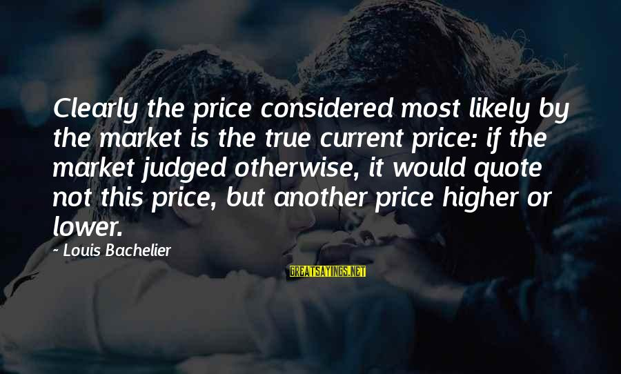Nonprofane Sayings By Louis Bachelier: Clearly the price considered most likely by the market is the true current price: if