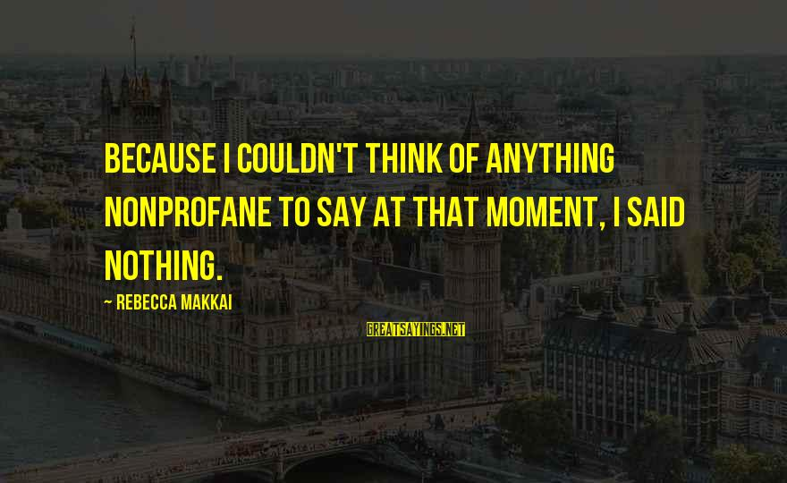 Nonprofane Sayings By Rebecca Makkai: Because I couldn't think of anything nonprofane to say at that moment, I said nothing.
