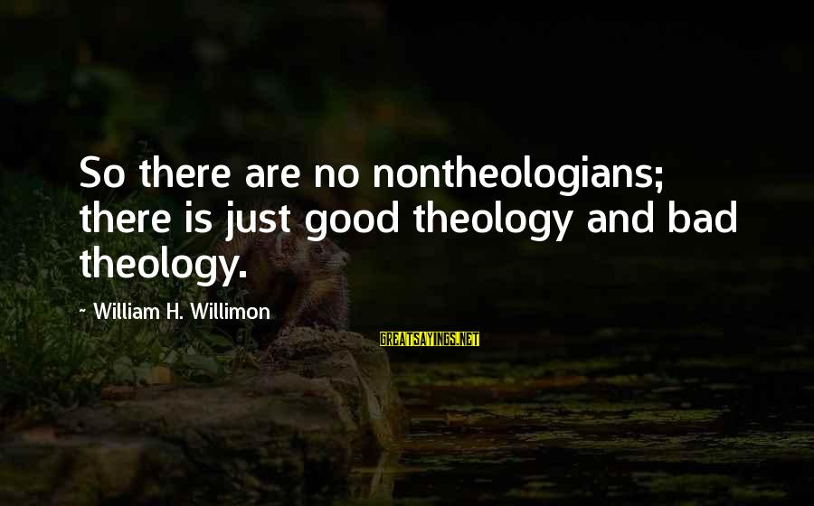 Nontheologians Sayings By William H. Willimon: So there are no nontheologians; there is just good theology and bad theology.