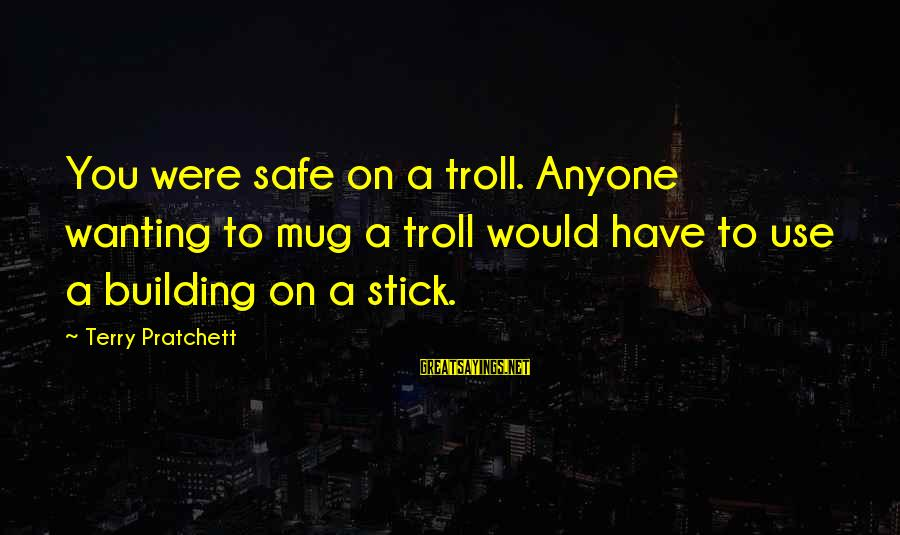 Noonien Sayings By Terry Pratchett: You were safe on a troll. Anyone wanting to mug a troll would have to