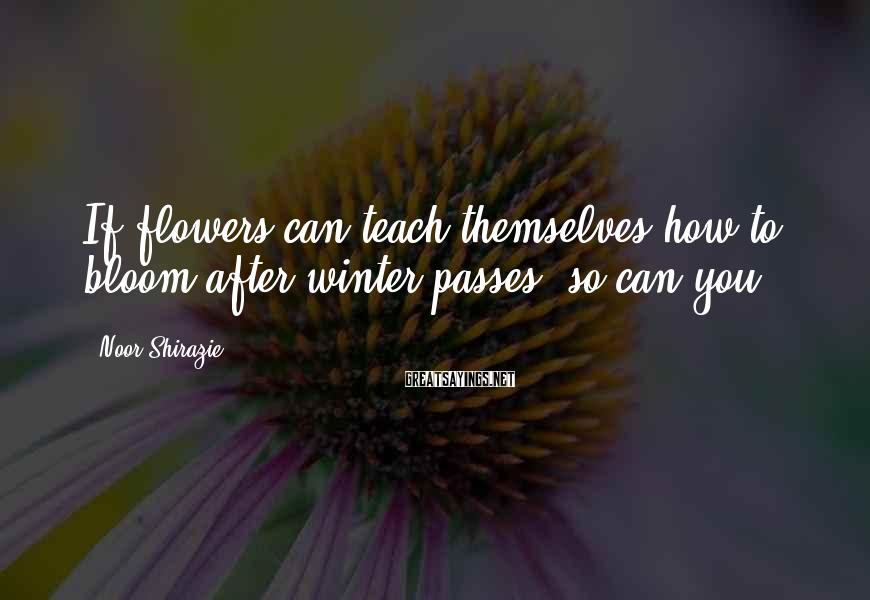Noor Shirazie Sayings: If flowers can teach themselves how to bloom after winter passes, so can you.