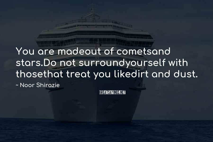 Noor Shirazie Sayings: You are madeout of cometsand stars.Do not surroundyourself with thosethat treat you likedirt and dust.
