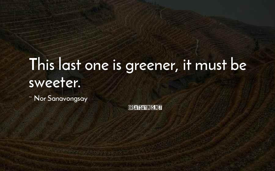 Nor Sanavongsay Sayings: This last one is greener, it must be sweeter.