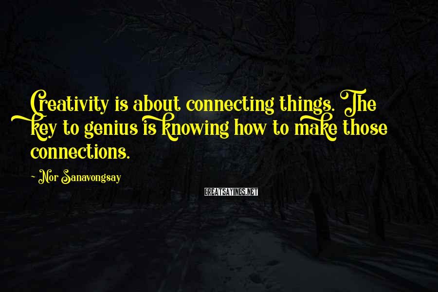Nor Sanavongsay Sayings: Creativity is about connecting things. The key to genius is knowing how to make those