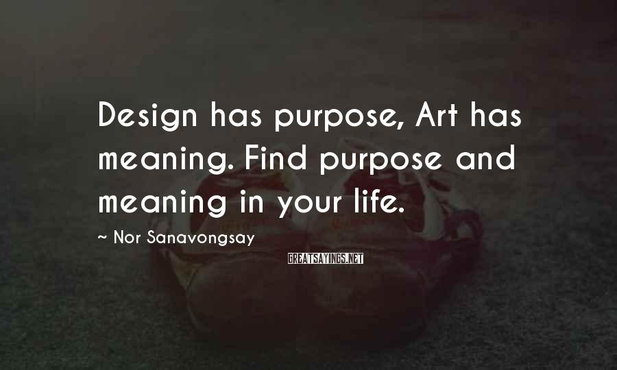 Nor Sanavongsay Sayings: Design has purpose, Art has meaning. Find purpose and meaning in your life.
