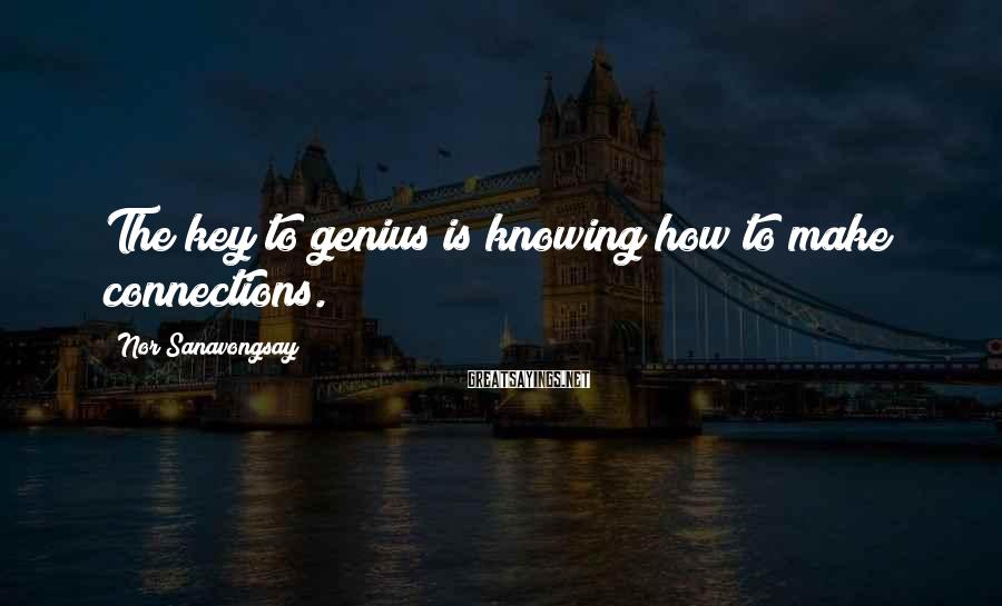 Nor Sanavongsay Sayings: The key to genius is knowing how to make connections.